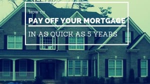 How to Pay off your Mortgage in as quick as 5 years