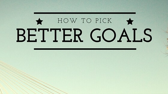 How to Pick Better Goals