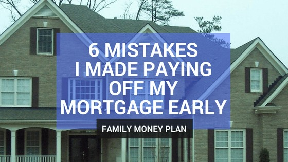 6 Mortgage Mistakes I Made Paying Off My Mortgage Early