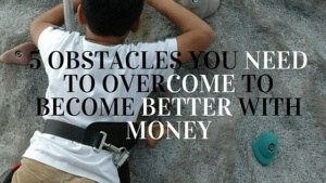 5 Obstacles You Need to Overcome to Become Better With Money (2)