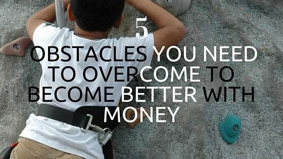 5 Obstacles You Need to Overcome to Be Better With Money
