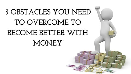 5 Obstacles You Need to Overcome to Become Better With Money