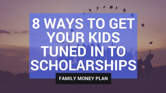 8 Ways to Get Your Kids Tuned In To Scholarships